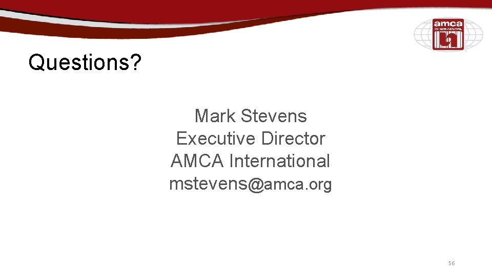 Questions? Mark Stevens Executive Director AMCA International mstevens@amca. org 56