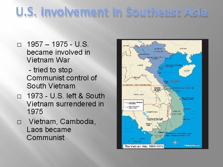 U. S. involvement in Southeast Asia � � � 1957 – 1975 - U.