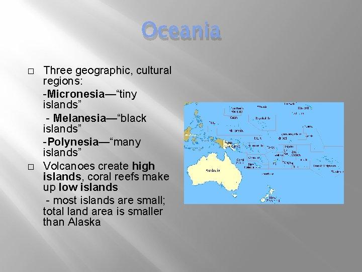 "Oceania � � Three geographic, cultural regions: -Micronesia—""tiny islands"" - Melanesia—""black islands"" -Polynesia—""many islands"""