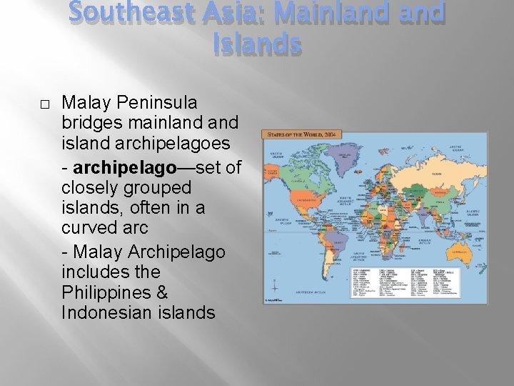 Southeast Asia: Mainland Islands � Malay Peninsula bridges mainland island archipelagoes - archipelago—set of