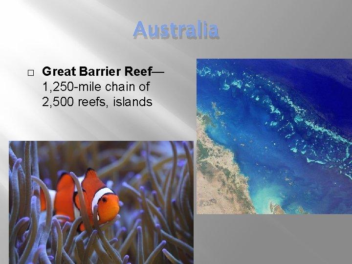 Australia � Great Barrier Reef— 1, 250 -mile chain of 2, 500 reefs, islands