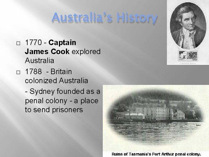 Australia's History � � 1770 - Captain James Cook explored Australia 1788 - Britain