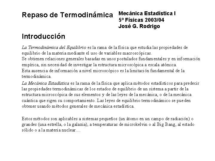 Repaso de Termodinámica Mecánica Estadística I 5º Físicas 2003/04 José G. Rodrigo Introducción La