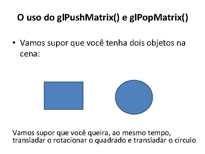 O uso do gl. Push. Matrix() e gl. Pop. Matrix() • Vamos supor que