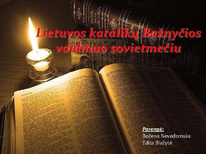 Lietuvos katalikų Bažnyčios vaidmuo sovietmečiu Parengė: Božena Nevedomska Edita Blažytė