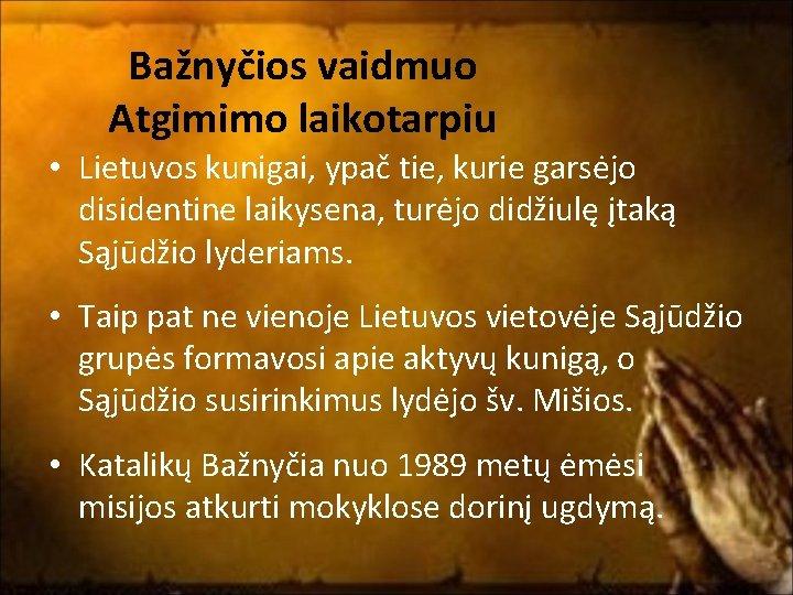 Bažnyčios vaidmuo Atgimimo laikotarpiu • Lietuvos kunigai, ypač tie, kurie garsėjo disidentine laikysena, turėjo
