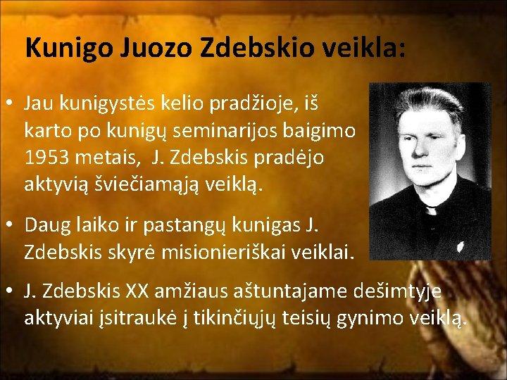 Kunigo Juozo Zdebskio veikla: • Jau kunigystės kelio pradžioje, iš karto po kunigų seminarijos