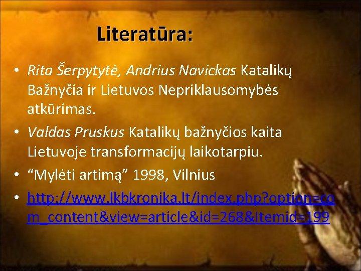 Literatūra: • Rita Šerpytytė, Andrius Navickas Katalikų Bažnyčia ir Lietuvos Nepriklausomybės atkūrimas. • Valdas
