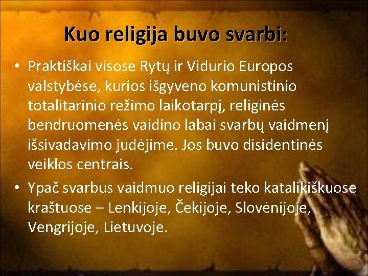 Kuo religija buvo svarbi: • Praktiškai visose Rytų ir Vidurio Europos valstybėse, kurios išgyveno