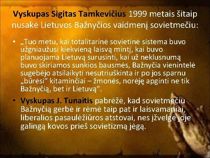 """Vyskupas Sigitas Tamkevičius 1999 metais šitaip nusakė Lietuvos Bažnyčios vaidmenį sovietmečiu: • """"Tuo metu,"""