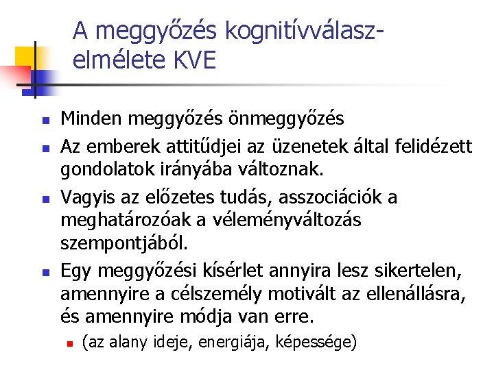 A meggyőzés kognitívválasz- elmélete KVE n n Minden meggyőzés önmeggyőzés Az emberek attitűdjei az
