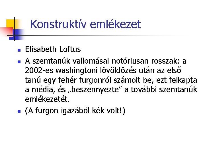 Konstruktív emlékezet n n n Elisabeth Loftus A szemtanúk vallomásai notóriusan rosszak: a 2002