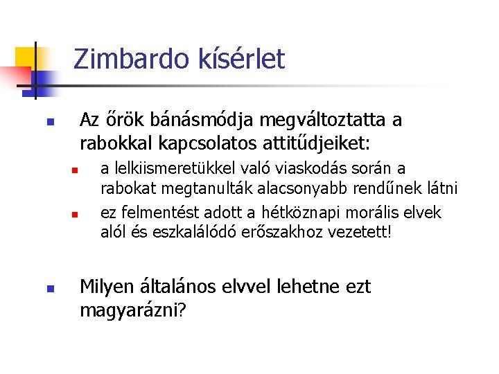 Zimbardo kísérlet Az őrök bánásmódja megváltoztatta a rabokkal kapcsolatos attitűdjeiket: n n a lelkiismeretükkel