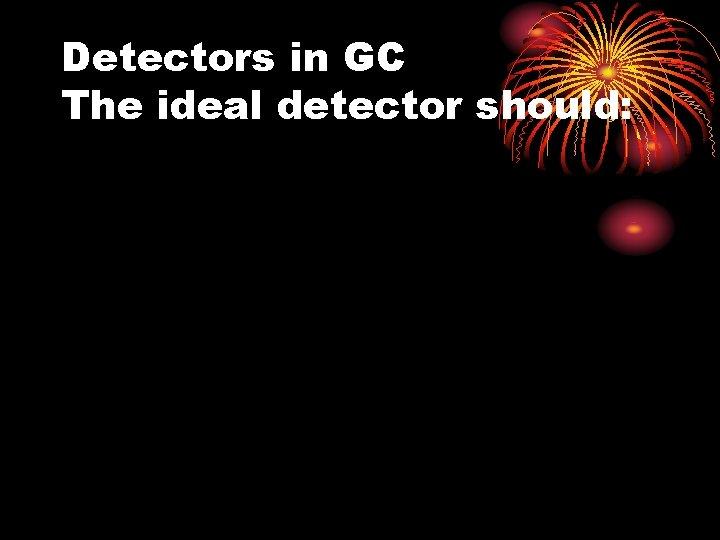 Detectors in GC The ideal detector should: