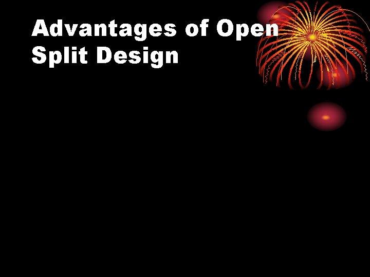 Advantages of Open Split Design