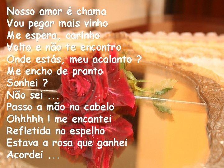 Nosso amor é chama Vou pegar mais vinho Me espera, carinho Volto e não