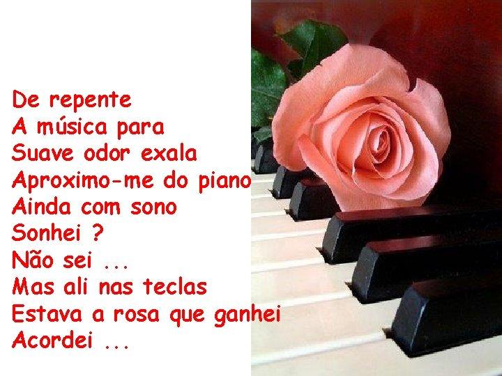 De repente A música para Suave odor exala Aproximo-me do piano Ainda com sono
