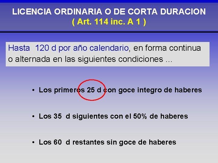 LICENCIA ORDINARIA O DE CORTA DURACION ( Art. 114 inc. A 1 ) Hasta