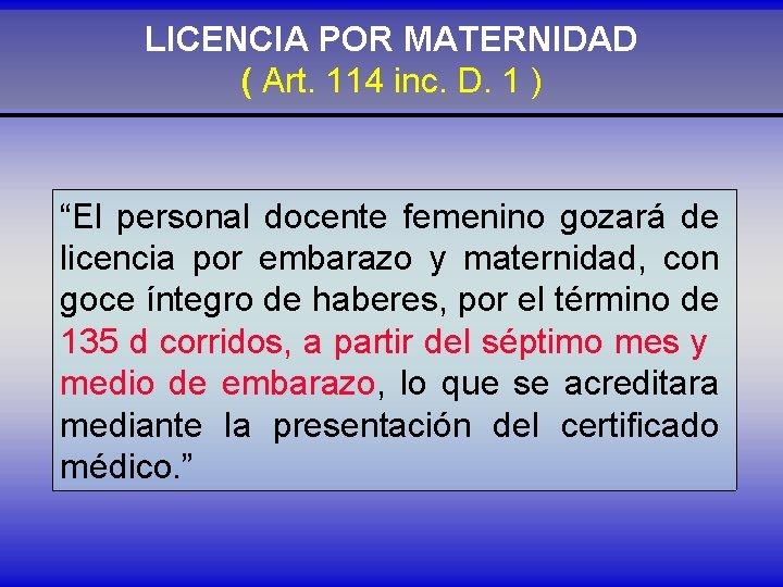 """LICENCIA POR MATERNIDAD ( Art. 114 inc. D. 1 ) """"El personal docente femenino"""