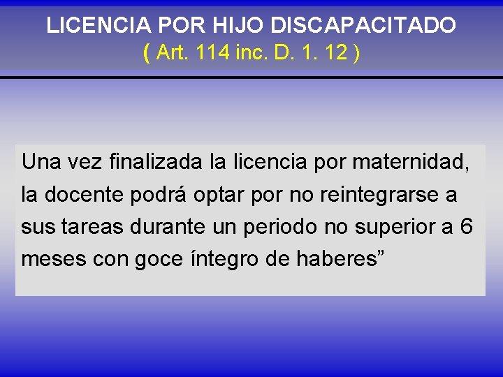 LICENCIA POR HIJO DISCAPACITADO ( Art. 114 inc. D. 1. 12 ) Una vez