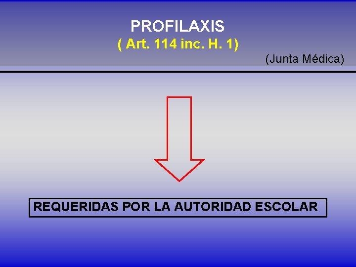 PROFILAXIS ( Art. 114 inc. H. 1) (Junta Médica) REQUERIDAS POR LA AUTORIDAD ESCOLAR