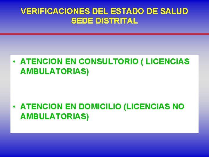 VERIFICACIONES DEL ESTADO DE SALUD SEDE DISTRITAL • ATENCION EN CONSULTORIO ( LICENCIAS AMBULATORIAS)