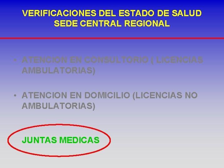 VERIFICACIONES DEL ESTADO DE SALUD SEDE CENTRAL REGIONAL • ATENCION EN CONSULTORIO ( LICENCIAS