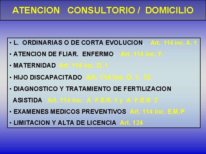 ATENCION CONSULTORIO / DOMICILIO • L. ORDINARIAS O DE CORTA EVOLUCION. Art. 114 inc.