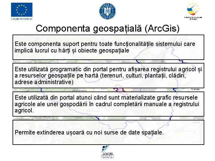 Componenta geospațială (Arc. Gis) Este componenta suport pentru toate funcționalitățile sistemului care implică lucrul