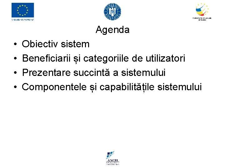 Agenda • • Obiectiv sistem Beneficiarii și categoriile de utilizatori Prezentare succintă a sistemului