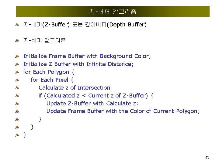지-버퍼 알고리즘 지-버퍼(Z-Buffer) 또는 깊이버퍼(Depth Buffer) 지-버퍼 알고리즘 Initialize Frame Buffer with Background Color;