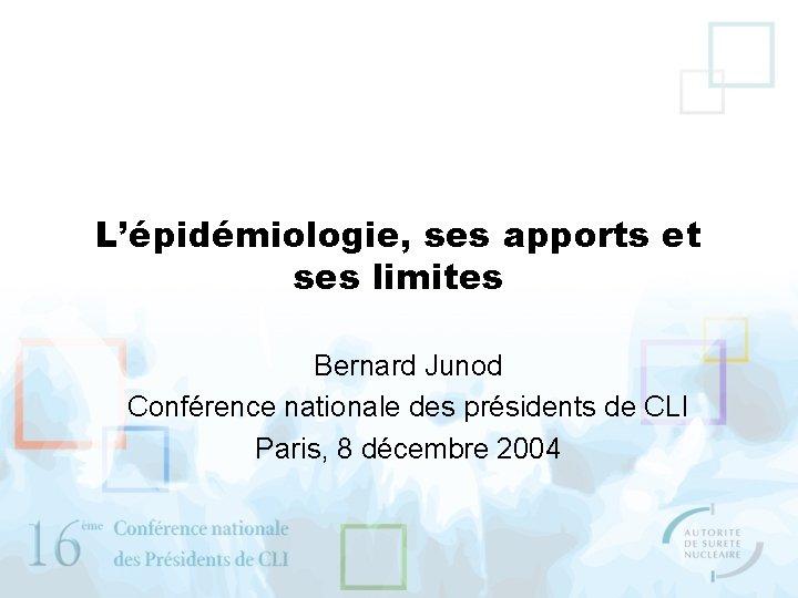 L'épidémiologie, ses apports et ses limites Bernard Junod Conférence nationale des présidents de CLI