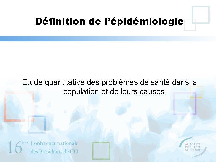 Définition de l'épidémiologie Etude quantitative des problèmes de santé dans la population et de