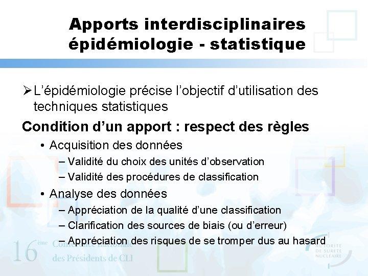 Apports interdisciplinaires épidémiologie - statistique Ø L'épidémiologie précise l'objectif d'utilisation des techniques statistiques Condition