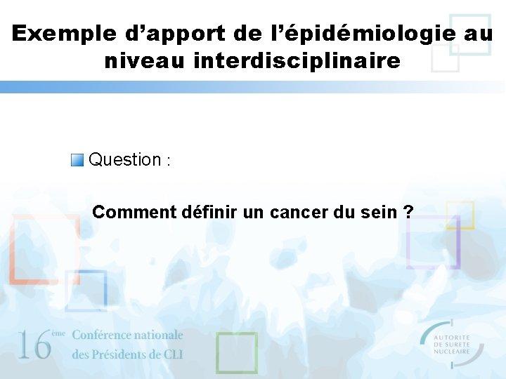Exemple d'apport de l'épidémiologie au niveau interdisciplinaire Question : Comment définir un cancer du