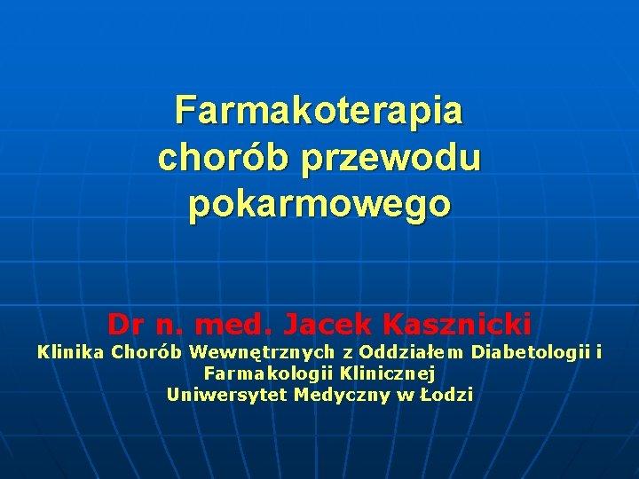 Farmakoterapia chorób przewodu pokarmowego Dr n. med. Jacek Kasznicki Klinika Chorób Wewnętrznych z Oddziałem