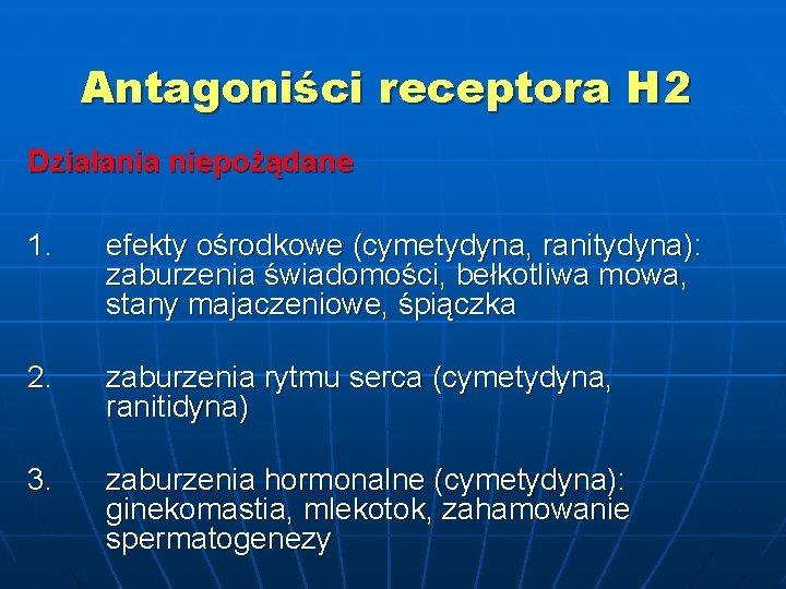Antagoniści receptora H 2 Działania niepożądane 1. efekty ośrodkowe (cymetydyna, ranitydyna): zaburzenia świadomości, bełkotliwa