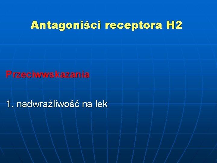 Antagoniści receptora H 2 Przeciwwskazania 1. nadwrażliwość na lek