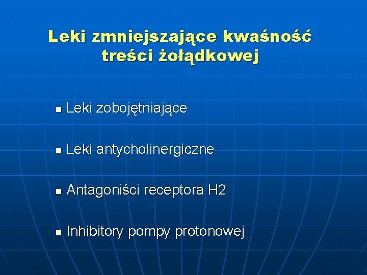 Leki zmniejszające kwaśność treści żołądkowej n Leki zobojętniające n Leki antycholinergiczne n Antagoniści receptora