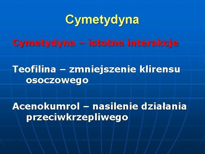 Cymetydyna – istotne interakcje Teofilina – zmniejszenie klirensu osoczowego Acenokumrol – nasilenie działania przeciwkrzepliwego