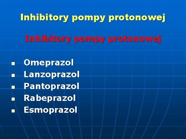 Inhibitory pompy protonowej n n n Omeprazol Lanzoprazol Pantoprazol Rabeprazol Esmoprazol