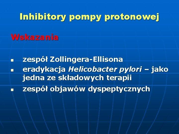Inhibitory pompy protonowej Wskazania n zespół Zollingera-Ellisona eradykacja Helicobacter pylori – jako jedna ze