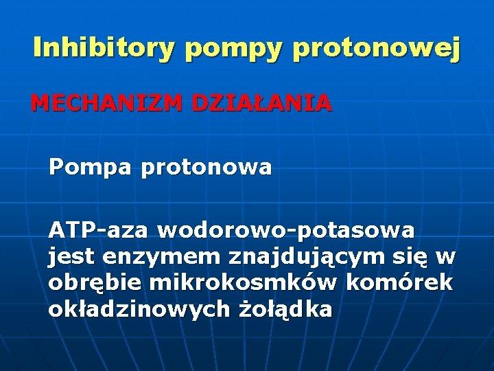 Inhibitory pompy protonowej MECHANIZM DZIAŁANIA Pompa protonowa ATP-aza wodorowo-potasowa jest enzymem znajdującym się w