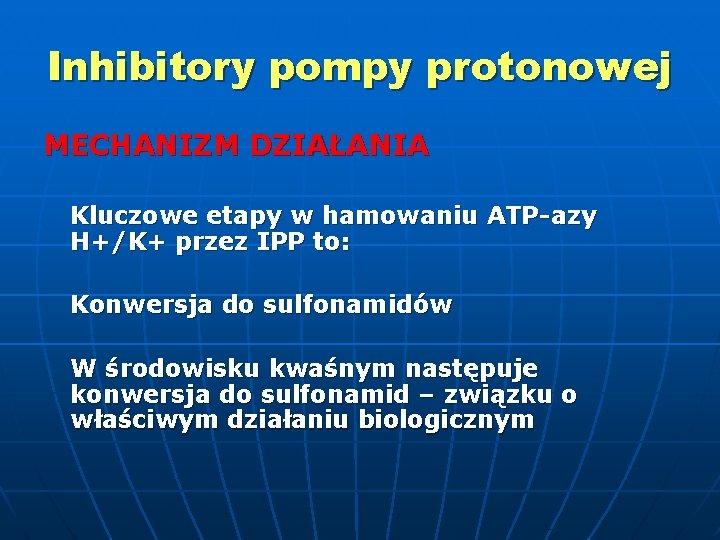 Inhibitory pompy protonowej MECHANIZM DZIAŁANIA Kluczowe etapy w hamowaniu ATP-azy H+/K+ przez IPP to: