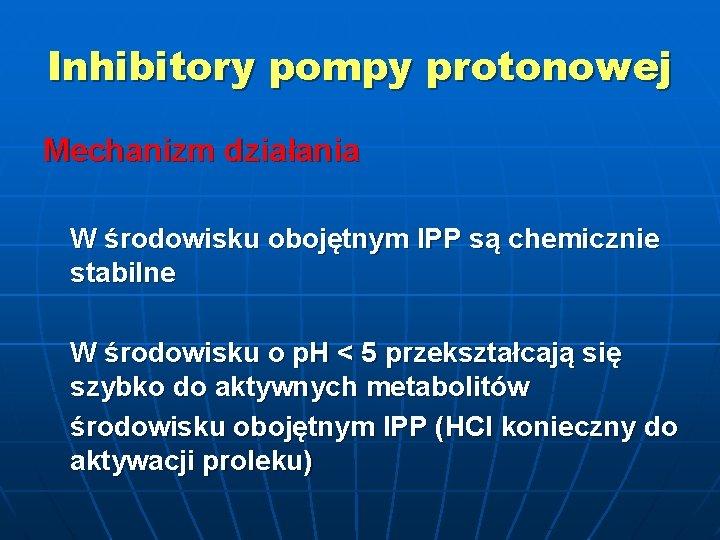 Inhibitory pompy protonowej Mechanizm działania W środowisku obojętnym IPP są chemicznie stabilne W środowisku