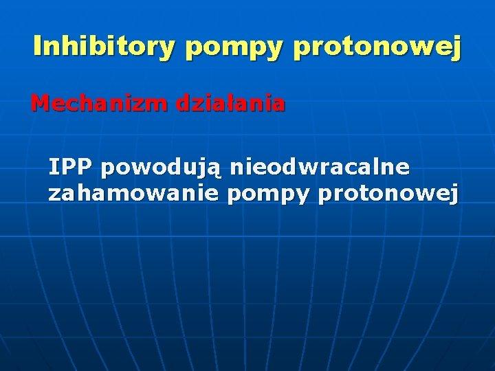 Inhibitory pompy protonowej Mechanizm działania IPP powodują nieodwracalne zahamowanie pompy protonowej