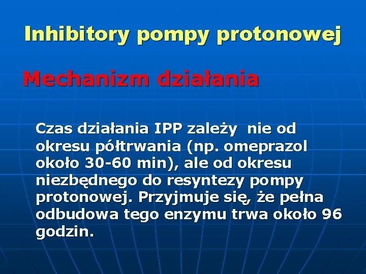 Inhibitory pompy protonowej Mechanizm działania Czas działania IPP zależy nie od okresu półtrwania (np.