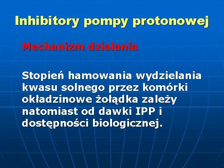 Inhibitory pompy protonowej Mechanizm działania Stopień hamowania wydzielania kwasu solnego przez komórki okładzinowe żołądka