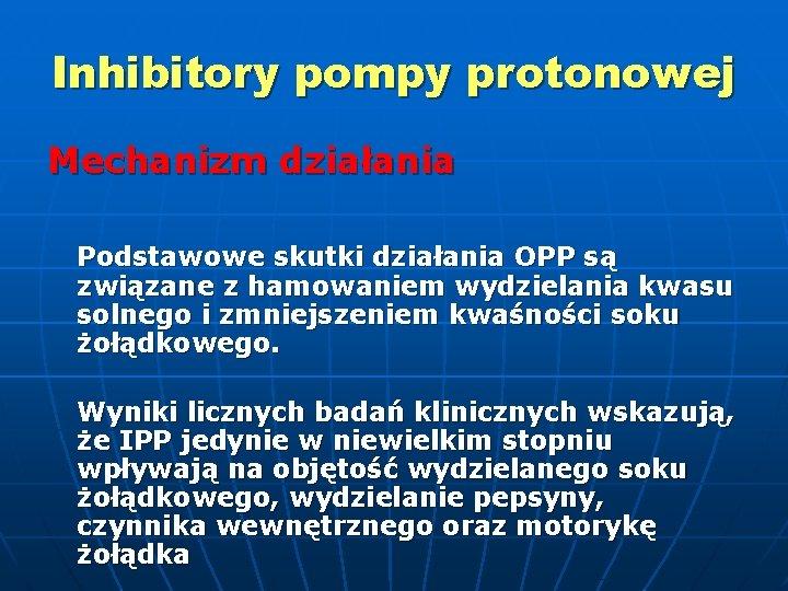 Inhibitory pompy protonowej Mechanizm działania Podstawowe skutki działania OPP są związane z hamowaniem wydzielania