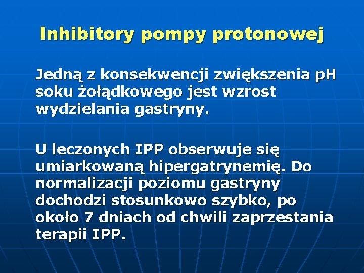 Inhibitory pompy protonowej Jedną z konsekwencji zwiększenia p. H soku żołądkowego jest wzrost wydzielania